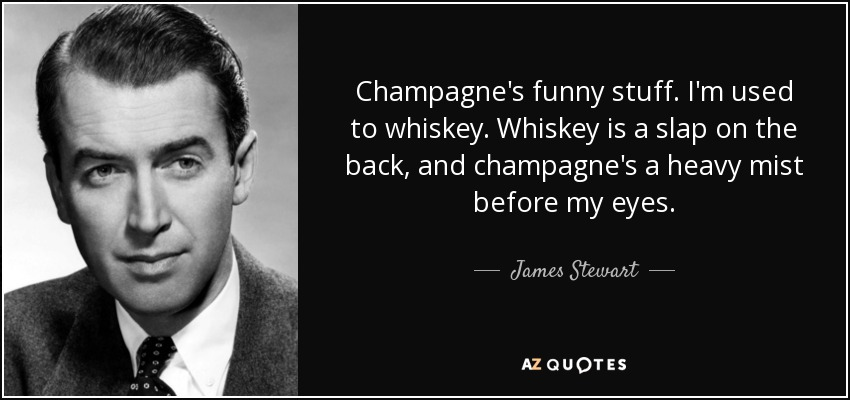 Champagne's funny stuff. I'm used to whiskey. Whiskey is a slap on the back, and champagne's a heavy mist before my eyes. - James Stewart