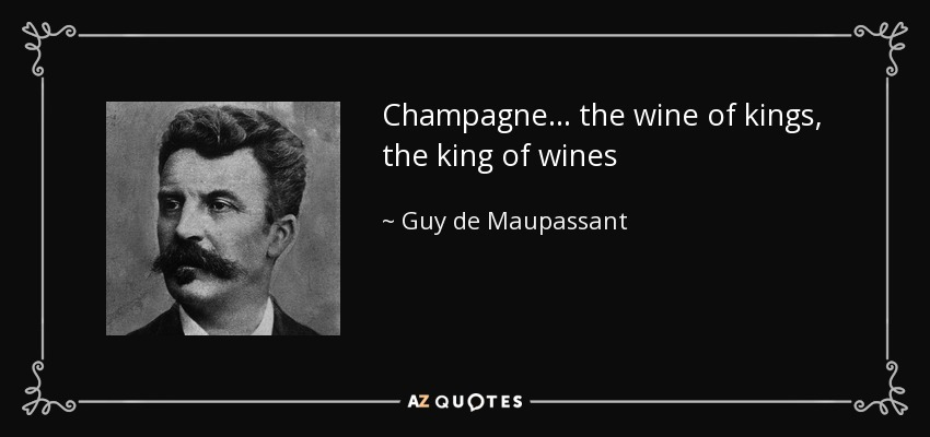 Champagne... the wine of kings, the king of wines - Guy de Maupassant