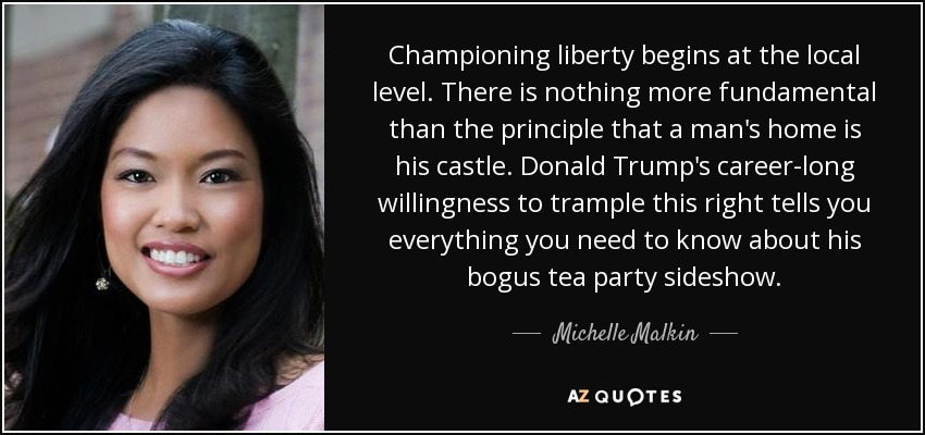 Championing liberty begins at the local level. There is nothing more fundamental than the principle that a man's home is his castle. Donald Trump's career-long willingness to trample this right tells you everything you need to know about his bogus tea party sideshow. - Michelle Malkin