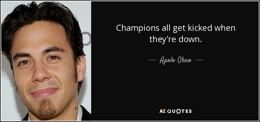 Champions all get kicked when they're down. - Apolo Ohno