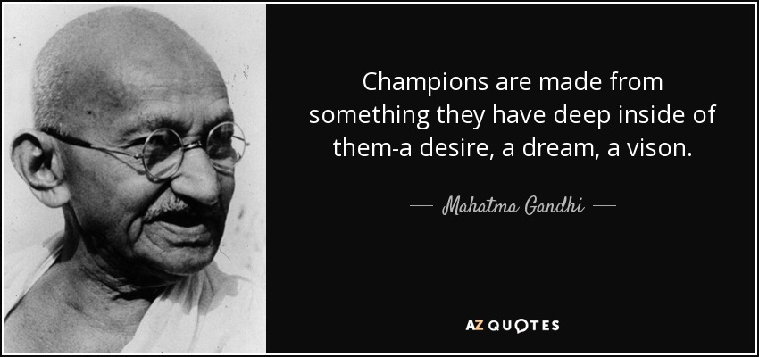 Champions are made from something they have deep inside of them-a desire, a dream, a vison. - Mahatma Gandhi