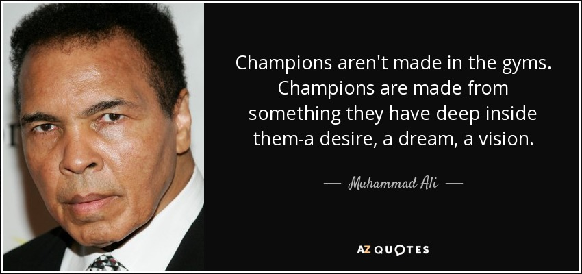 Champions aren't made in the gyms. Champions are made from something they have deep inside them-a desire, a dream, a vision. - Muhammad Ali