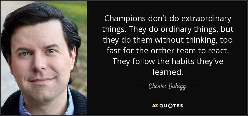 Champions don't do extraordinary things. They do ordinary things, but they do them without thinking, too fast for the orther team to react. They follow the habits they've learned. - Charles Duhigg