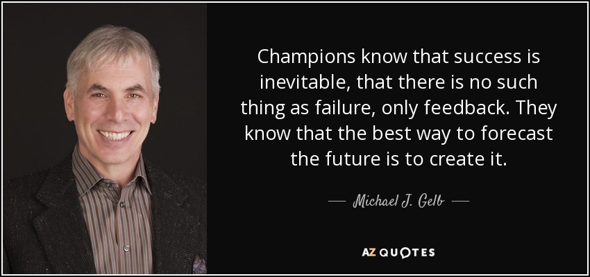Champions know that success is inevitable, that there is no such thing as failure, only feedback. They know that the best way to forecast the future is to create it. - Michael J. Gelb