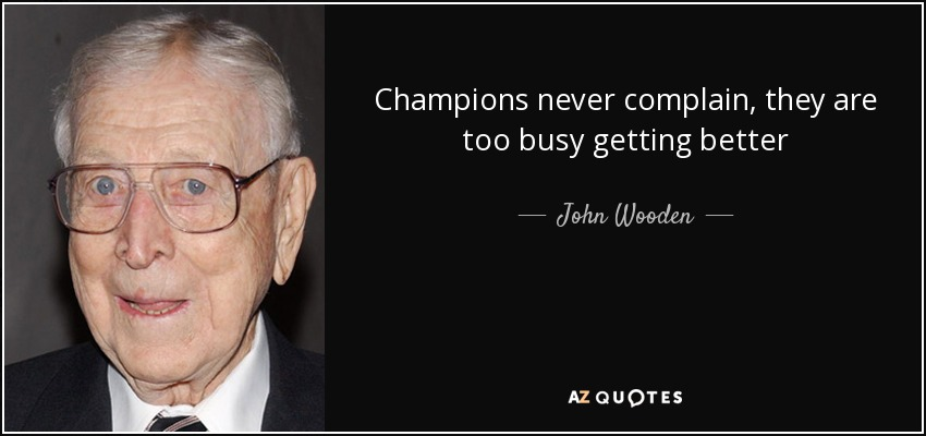Champions never complain, they are too busy getting better - John Wooden