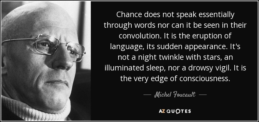 Chance does not speak essentially through words nor can it be seen in their convolution. It is the eruption of language, its sudden appearance. It's not a night twinkle with stars, an illuminated sleep, nor a drowsy vigil. It is the very edge of consciousness. - Michel Foucault