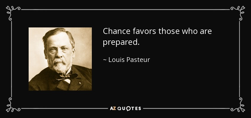 Chance favors those who are prepared. - Louis Pasteur