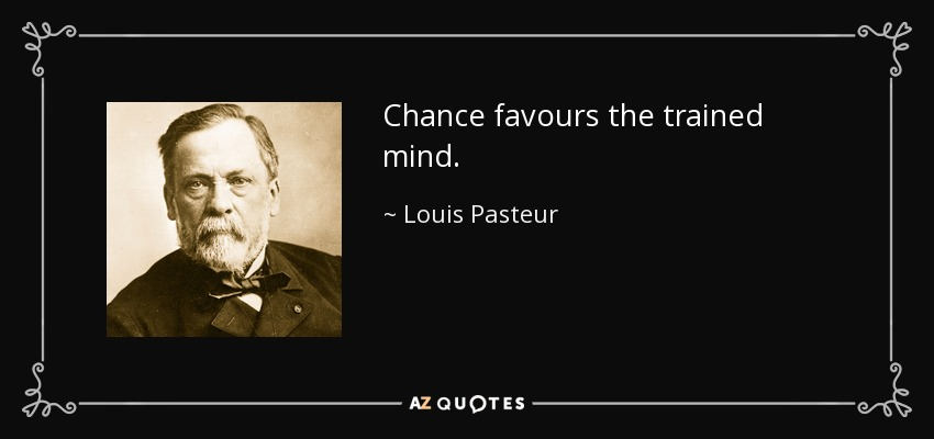 Chance favours the trained mind. - Louis Pasteur
