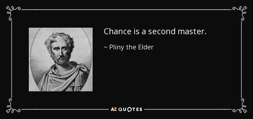 Chance is a second master. - Pliny the Elder