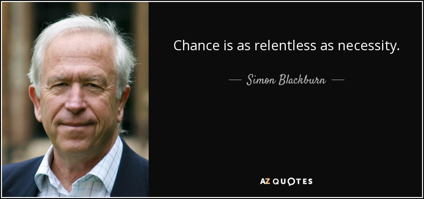 Chance is as relentless as necessity. - Simon Blackburn