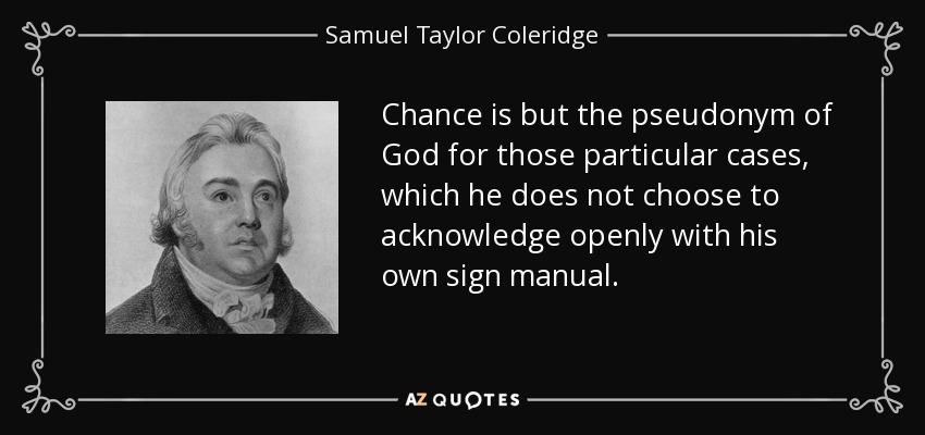 Chance is but the pseudonym of God for those particular cases, which he does not choose to acknowledge openly with his own sign manual. - Samuel Taylor Coleridge