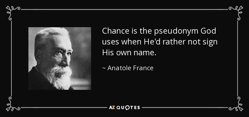 Chance is the pseudonym God uses when He'd rather not sign His own name. - Anatole France