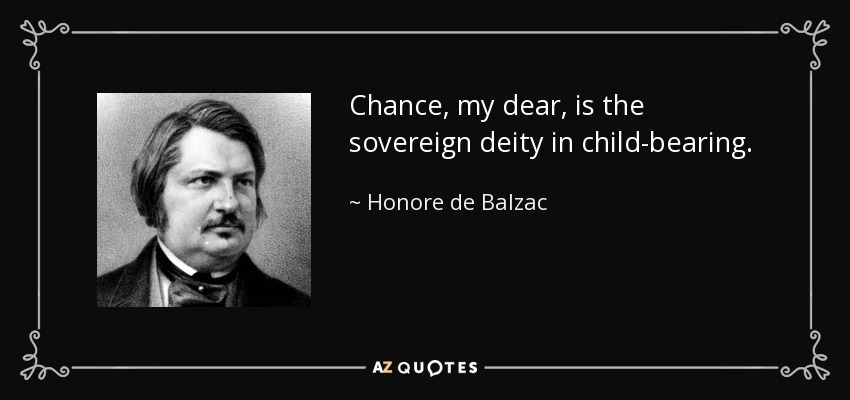 Chance, my dear, is the sovereign deity in child-bearing. - Honore de Balzac