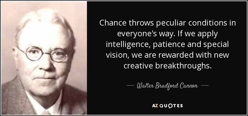 Chance throws peculiar conditions in everyone's way. If we apply intelligence, patience and special vision, we are rewarded with new creative breakthroughs. - Walter Bradford Cannon