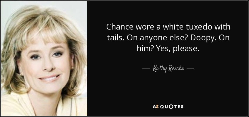 Chance wore a white tuxedo with tails. On anyone else? Doopy. On him? Yes, please. - Kathy Reichs