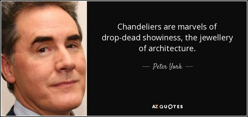 Chandeliers are marvels of drop-dead showiness, the jewellery of architecture. - Peter York