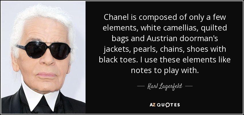 Chanel is composed of only a few elements, white camellias, quilted bags and Austrian doorman's jackets, pearls, chains, shoes with black toes. I use these elements like notes to play with. - Karl Lagerfeld