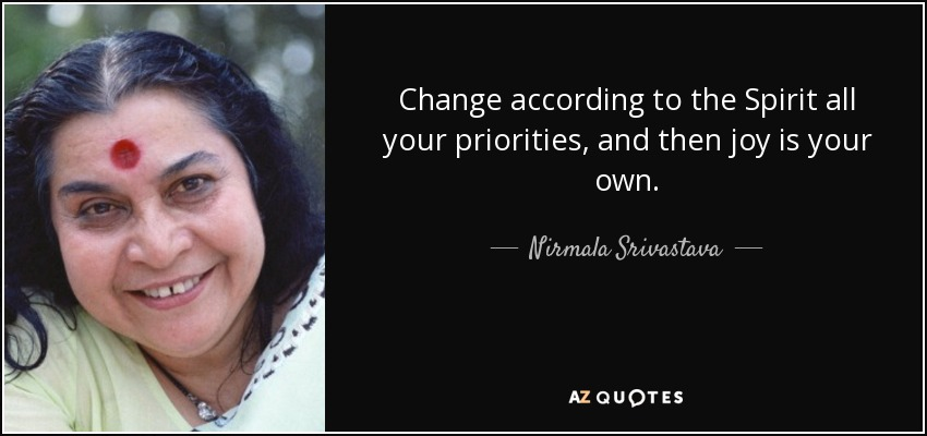 Change according to the Spirit all your priorities, and then joy is your own. - Nirmala Srivastava