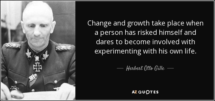 Change and growth take place when a person has risked himself and dares to become involved with experimenting with his own life. - Herbert Otto Gille