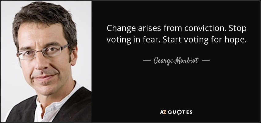 Change arises from conviction. Stop voting in fear. Start voting for hope. - George Monbiot