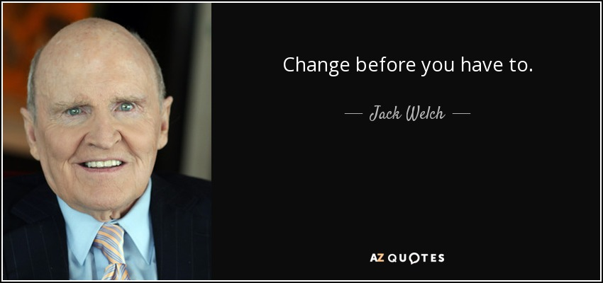 Jack Welch Quotes Jack Welch quote: Change before you have to. Jack Welch Quotes