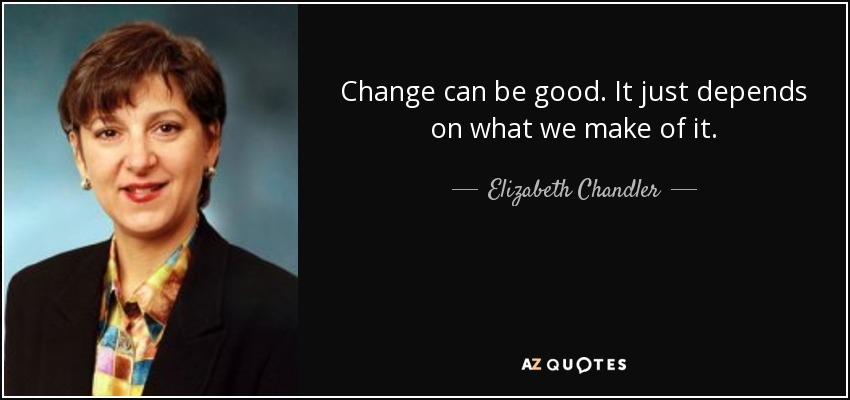 Change can be good. It just depends on what we make of it. - Elizabeth Chandler