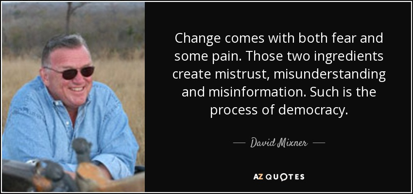 Change comes with both fear and some pain. Those two ingredients create mistrust, misunderstanding and misinformation. Such is the process of democracy. - David Mixner