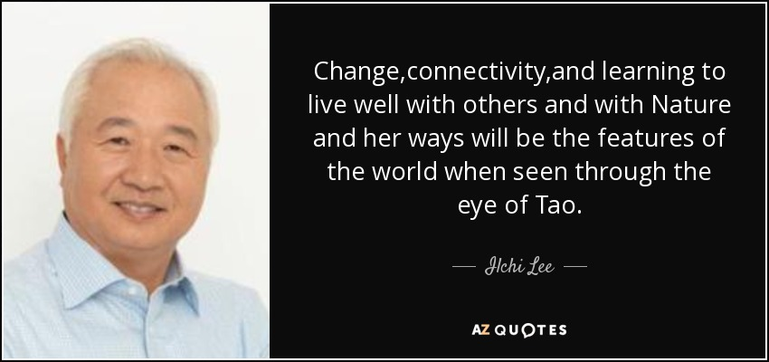 Change,connectivity,and learning to live well with others and with Nature and her ways will be the features of the world when seen through the eye of Tao. - Ilchi Lee