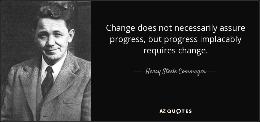 Change does not necessarily assure progress, but progress implacably requires change. - Henry Steele Commager