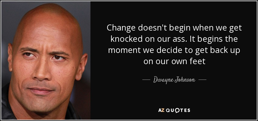 Change doesn't begin when we get knocked on our ass. It begins the moment we decide to get back up on our own feet - Dwayne Johnson