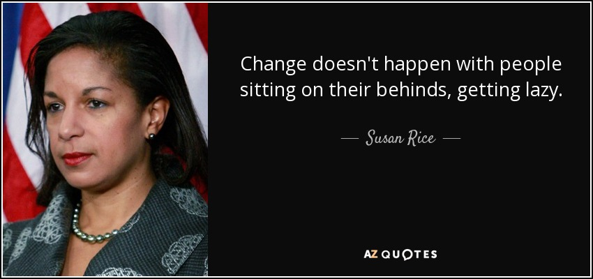 Change doesn't happen with people sitting on their behinds, getting lazy. - Susan Rice