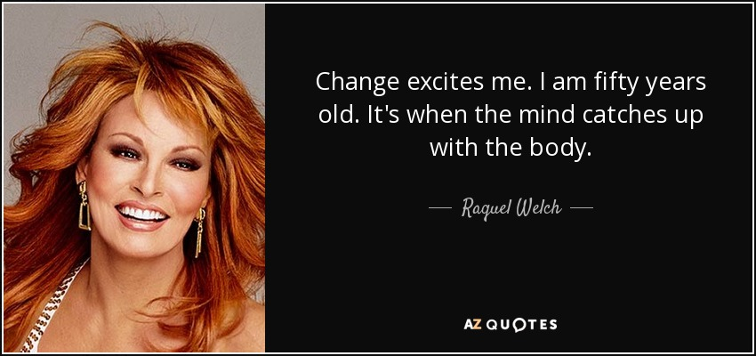 Change excites me. I am fifty years old. It's when the mind catches up with the body. - Raquel Welch