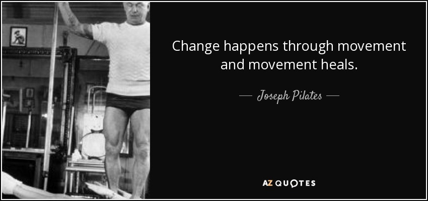 Change happens through movement and movement heals. - Joseph Pilates