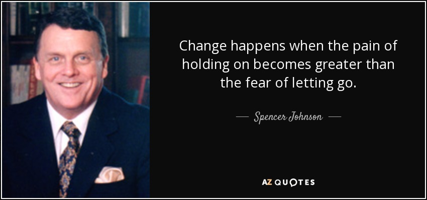 Change happens when the pain of holding on becomes greater than the fear of letting go. - Spencer Johnson