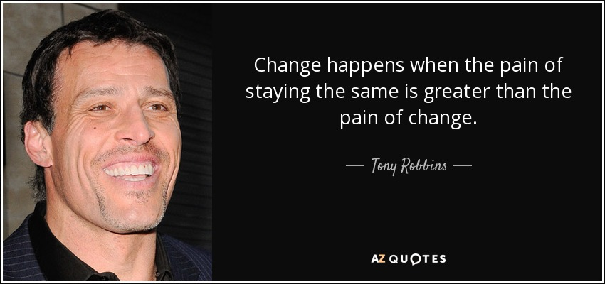 Change happens when the pain of staying the same is greater than the pain of change. - Tony Robbins