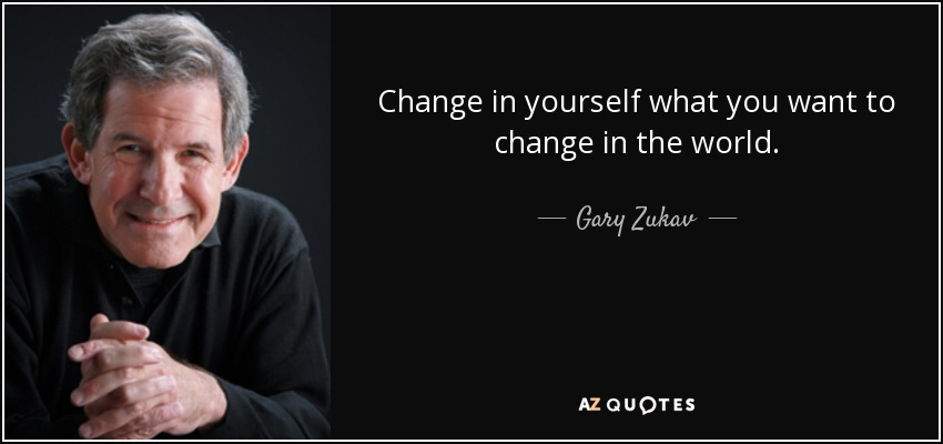 Change in yourself what you want to change in the world. - Gary Zukav