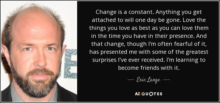 Change is a constant. Anything you get attached to will one day be gone. Love the things you love as best as you can love them in the time you have in their presence. And that change, though I'm often fearful of it, has presented me with some of the greatest surprises I've ever received. I'm learning to become friends with it. - Eric Lange
