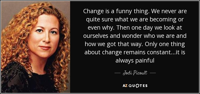 Change is a funny thing. We never are quite sure what we are becoming or even why. Then one day we look at ourselves and wonder who we are and how we got that way. Only one thing about change remains constant...it is always painful - Jodi Picoult