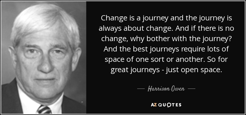 Change is a journey and the journey is always about change. And if there is no change, why bother with the journey? And the best journeys require lots of space of one sort or another. So for great journeys - just open space. - Harrison Owen
