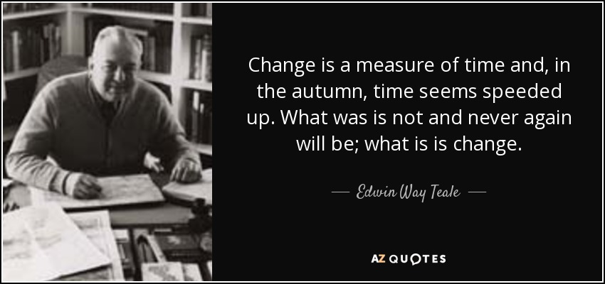 Change is a measure of time and, in the autumn, time seems speeded up. What was is not and never again will be; what is is change. - Edwin Way Teale