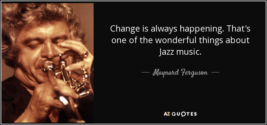 Change is always happening. That's one of the wonderful things about Jazz music. - Maynard Ferguson