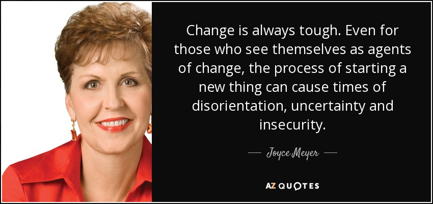 Change is always tough. Even for those who see themselves as agents of change, the process of starting a new thing can cause times of disorientation, uncertainty and insecurity. - Joyce Meyer