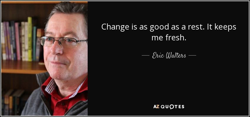 Change is as good as a rest. It keeps me fresh. - Eric Walters