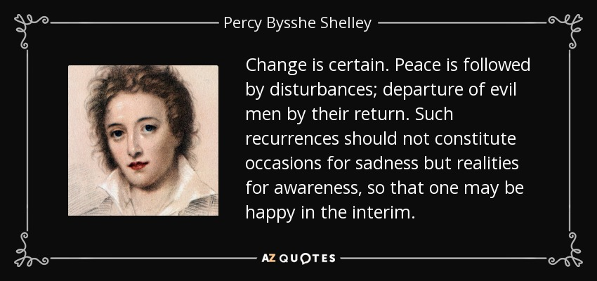 Change is certain. Peace is followed by disturbances; departure of evil men by their return. Such recurrences should not constitute occasions for sadness but realities for awareness, so that one may be happy in the interim. - Percy Bysshe Shelley