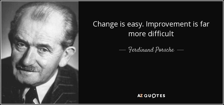 Change is easy. Improvement is far more difficult - Ferdinand Porsche