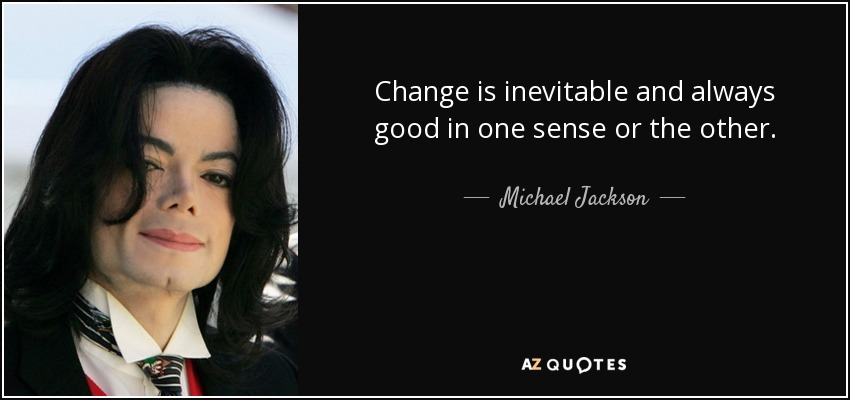 Change is inevitable and always good in one sense or the other. - Michael Jackson