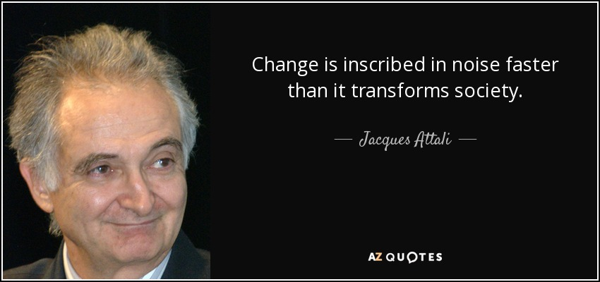 Change is inscribed in noise faster than it transforms society. - Jacques Attali