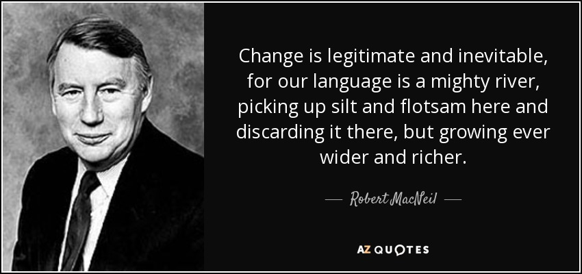 Change is legitimate and inevitable, for our language is a mighty river, picking up silt and flotsam here and discarding it there, but growing ever wider and richer. - Robert MacNeil