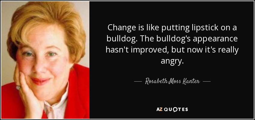Change is like putting lipstick on a bulldog. The bulldog's appearance hasn't improved, but now it's really angry. - Rosabeth Moss Kanter