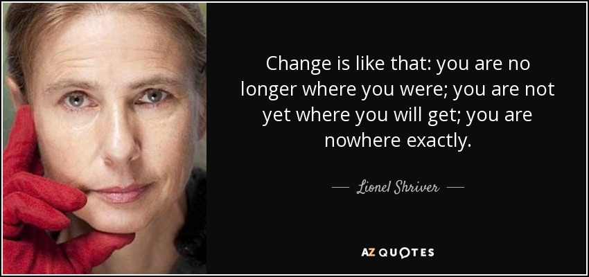 Change is like that: you are no longer where you were; you are not yet where you will get; you are nowhere exactly. - Lionel Shriver